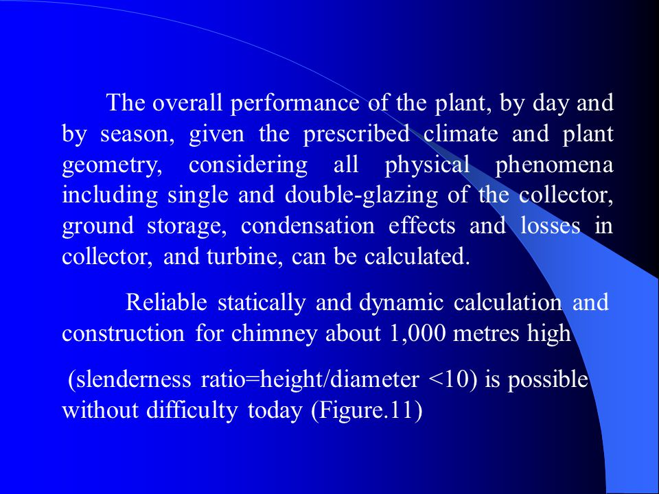 The overall performance of the plant, by day and by season, given the prescribed climate and plant geometry, considering all physical phenomena including single and double-glazing of the collector, ground storage, condensation effects and losses in collector, and turbine, can be calculated.