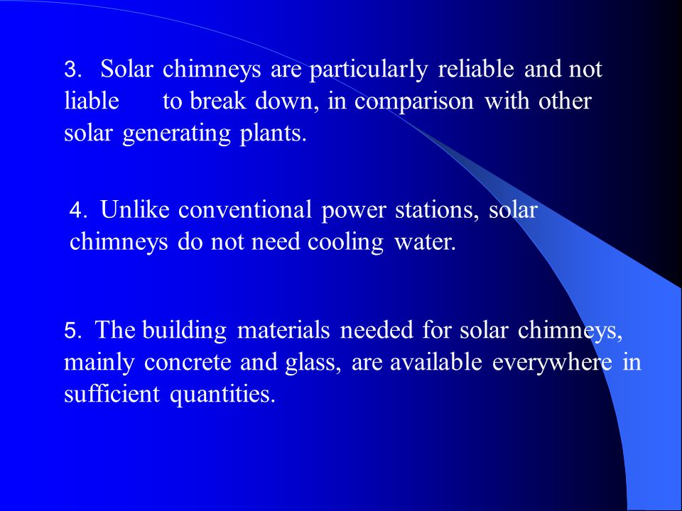 3. Solar chimneys are particularly reliable and not liable to break down, in comparison with other solar generating plants.