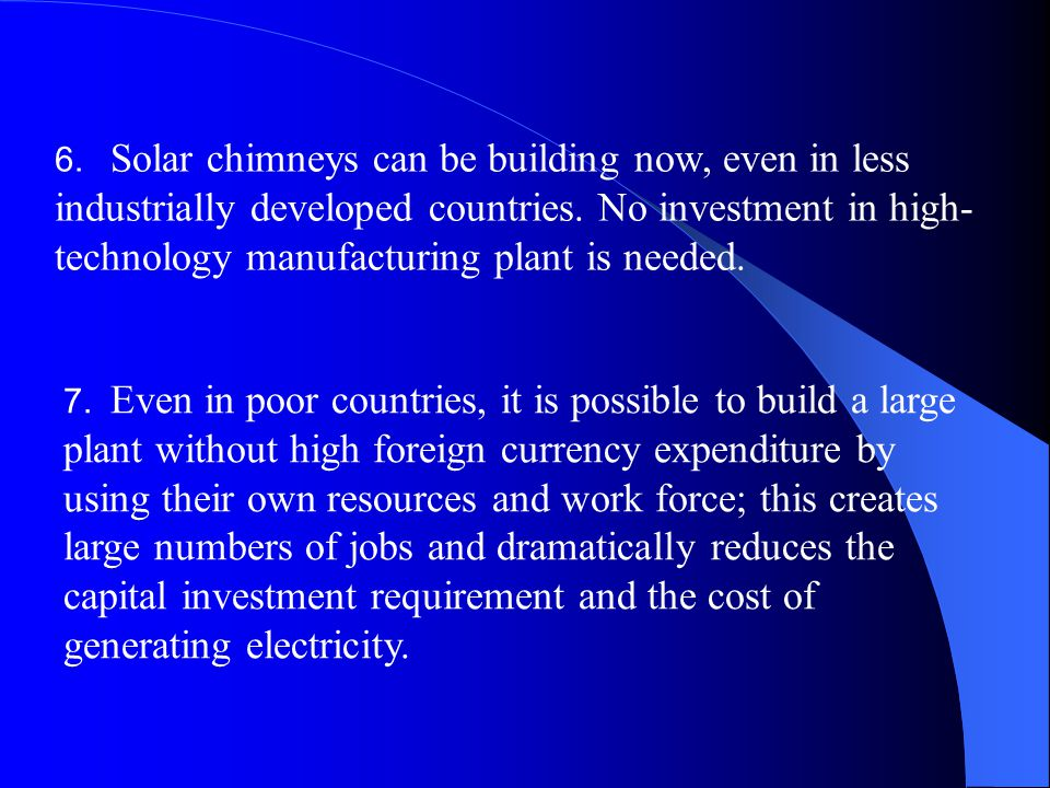 6. Solar chimneys can be building now, even in less industrially developed countries. No investment in high-technology manufacturing plant is needed.