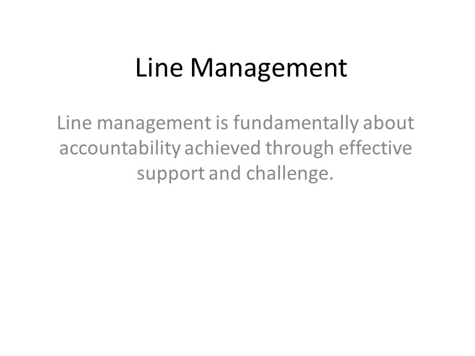 Line Management Line management is fundamentally about accountability achieved through effective support and challenge.