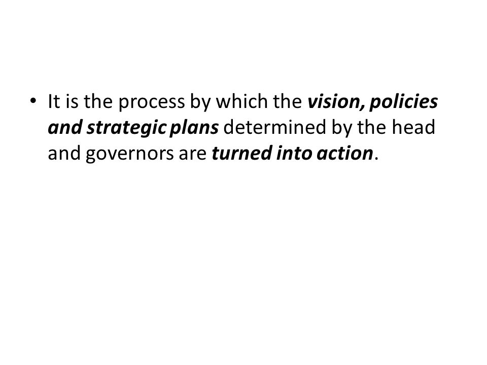 It is the process by which the vision, policies and strategic plans determined by the head and governors are turned into action.