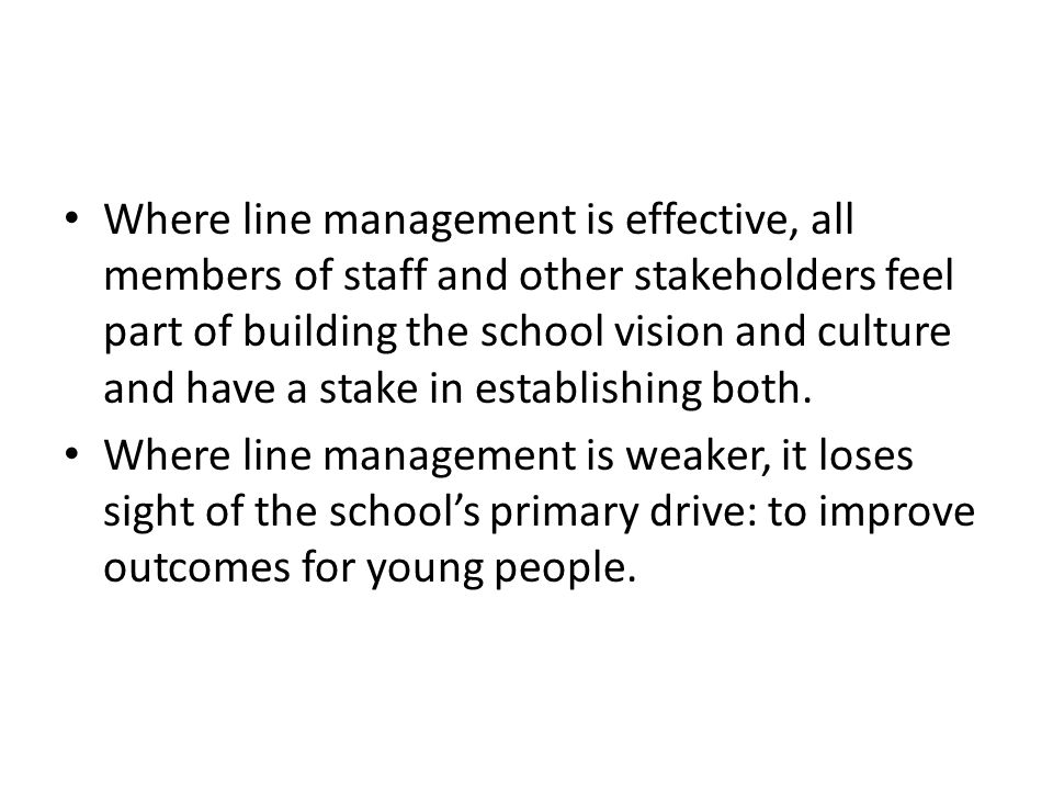 Where line management is effective, all members of staff and other stakeholders feel part of building the school vision and culture and have a stake in establishing both.