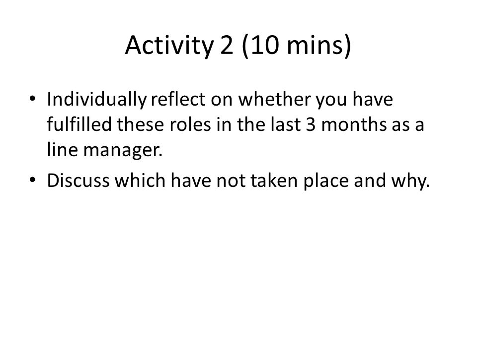 Activity 2 (10 mins) Individually reflect on whether you have fulfilled these roles in the last 3 months as a line manager.