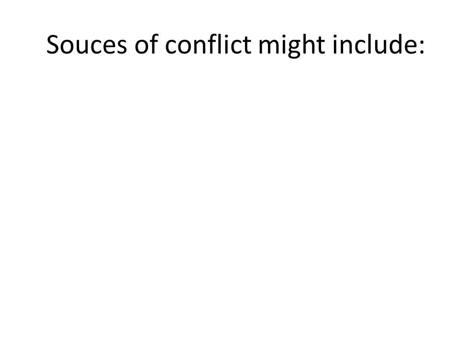 Souces of conflict might include: