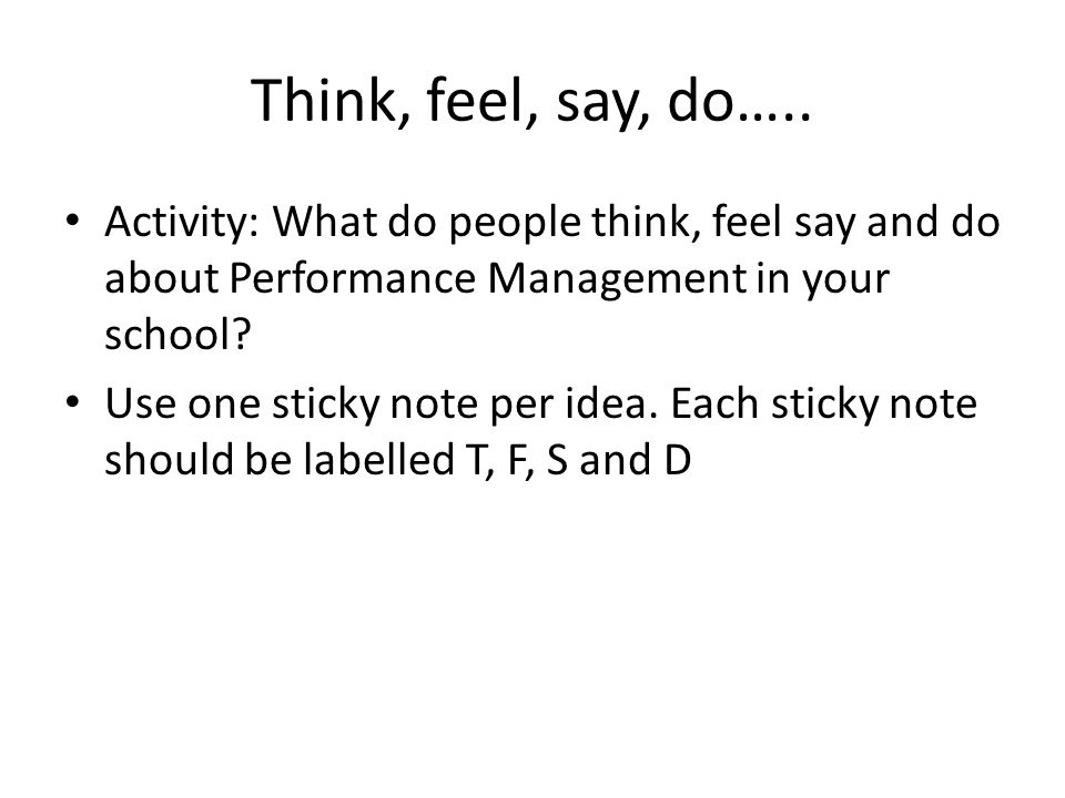 Think, feel, say, do….. Activity: What do people think, feel say and do about Performance Management in your school