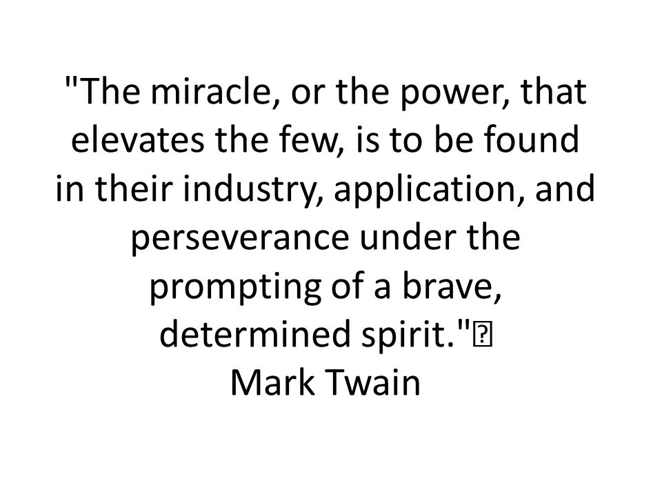 The miracle, or the power, that elevates the few, is to be found in their industry, application, and perseverance under the prompting of a brave, determined spirit. Mark Twain