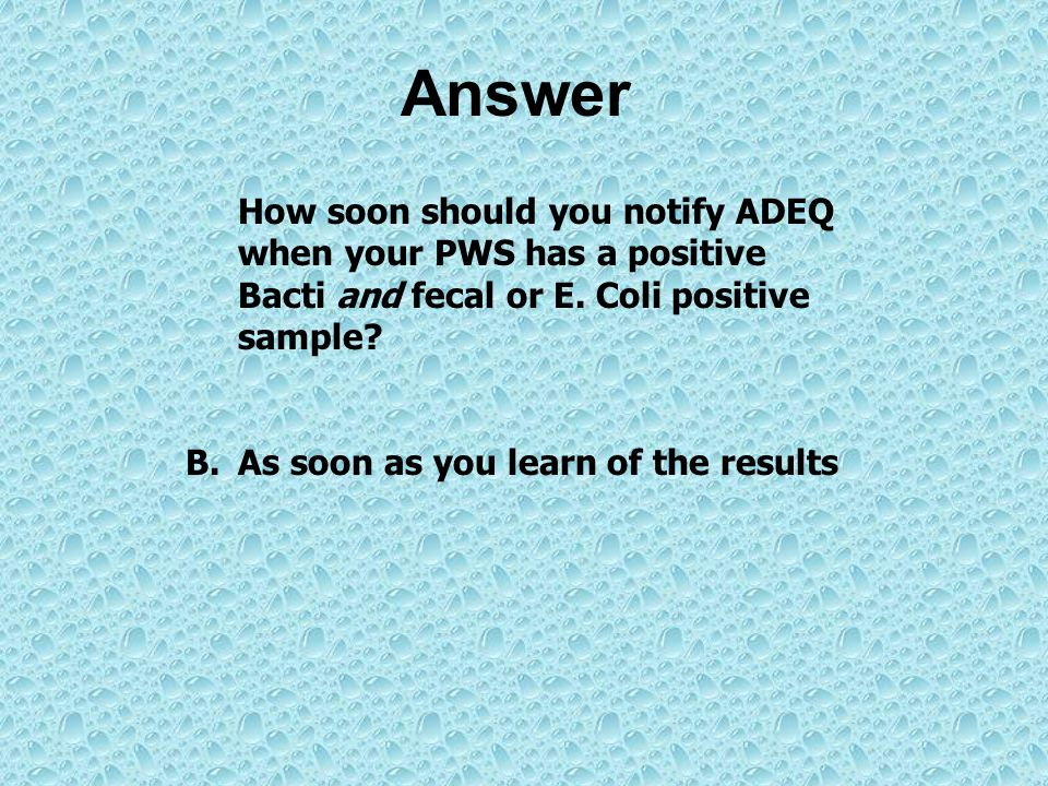 Answer How soon should you notify ADEQ when your PWS has a positive Bacti and fecal or E. Coli positive sample