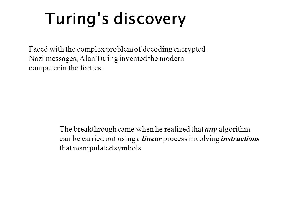 Turing's discovery Faced with the complex problem of decoding encrypted Nazi messages, Alan Turing invented the modern computer in the forties.