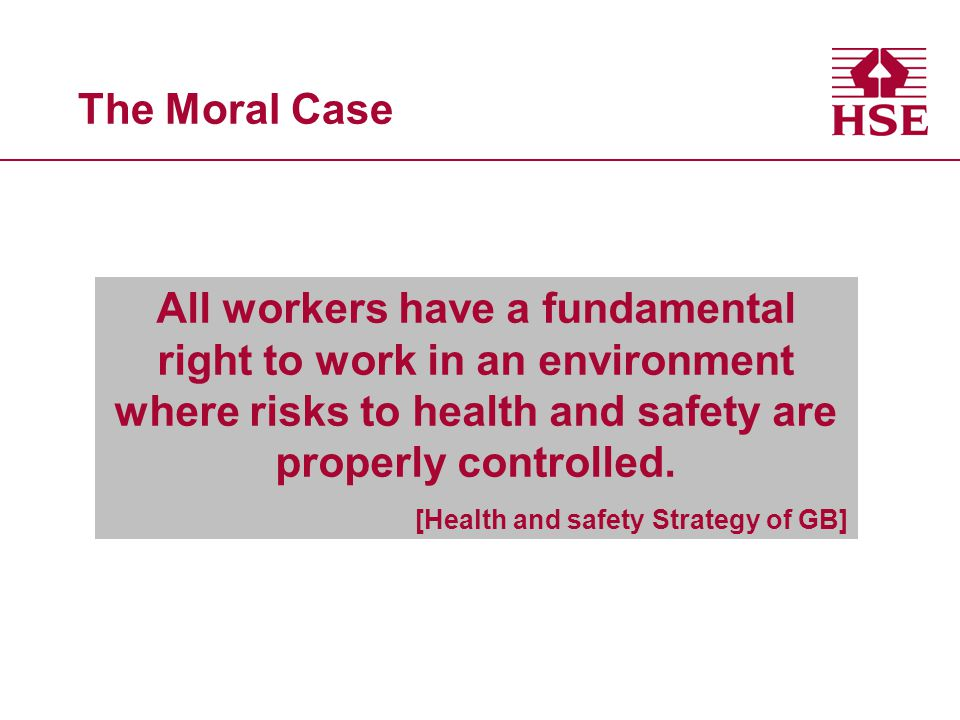 The Moral Case All workers have a fundamental right to work in an environment where risks to health and safety are properly controlled.