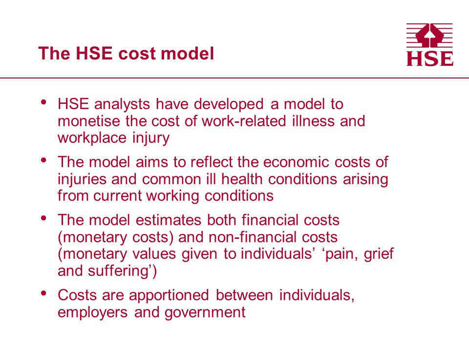 The HSE cost model HSE analysts have developed a model to monetise the cost of work-related illness and workplace injury.