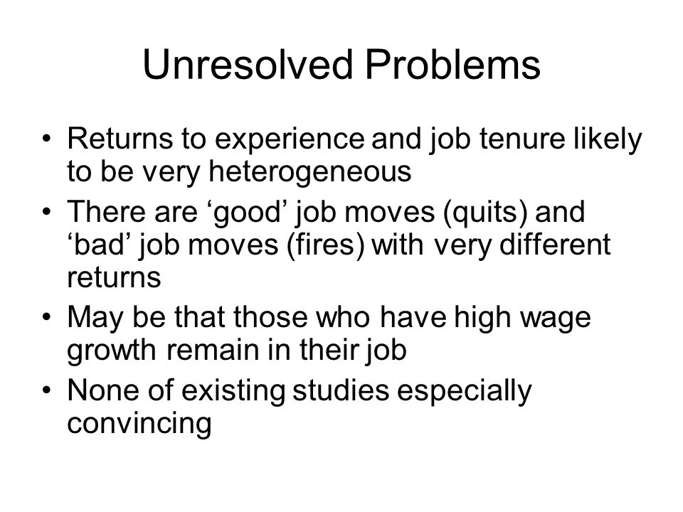 Unresolved Problems Returns to experience and job tenure likely to be very heterogeneous.
