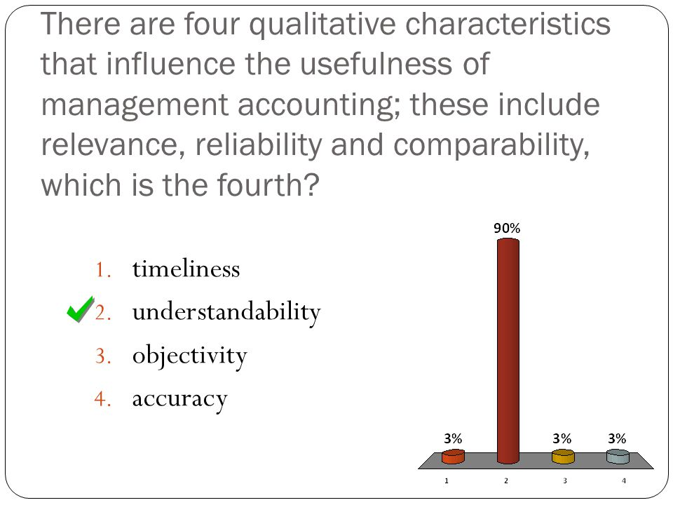 There are four qualitative characteristics that influence the usefulness of management accounting; these include relevance, reliability and comparability, which is the fourth