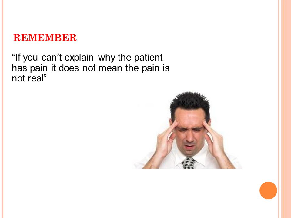 remember If you can't explain why the patient has pain it does not mean the pain is not real