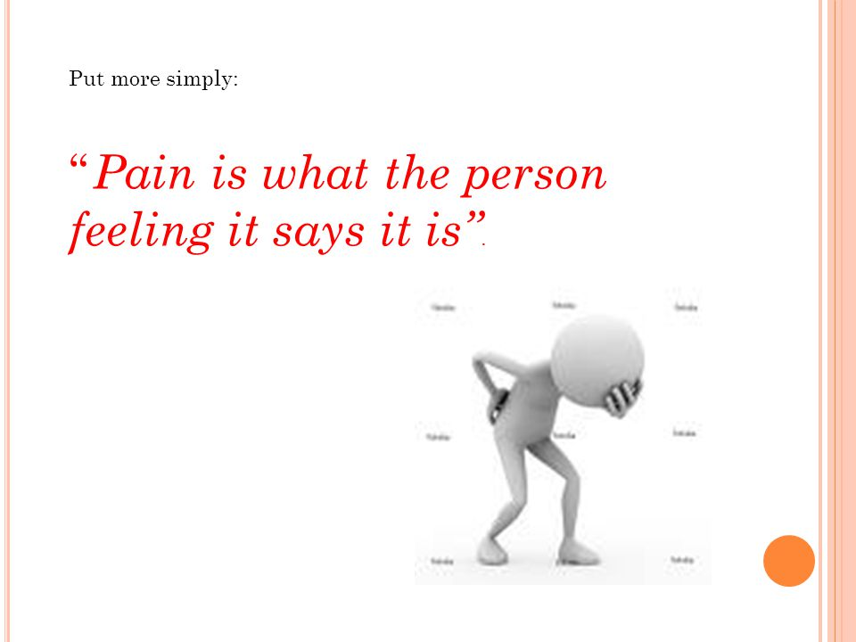 Pain is what the person feeling it says it is .