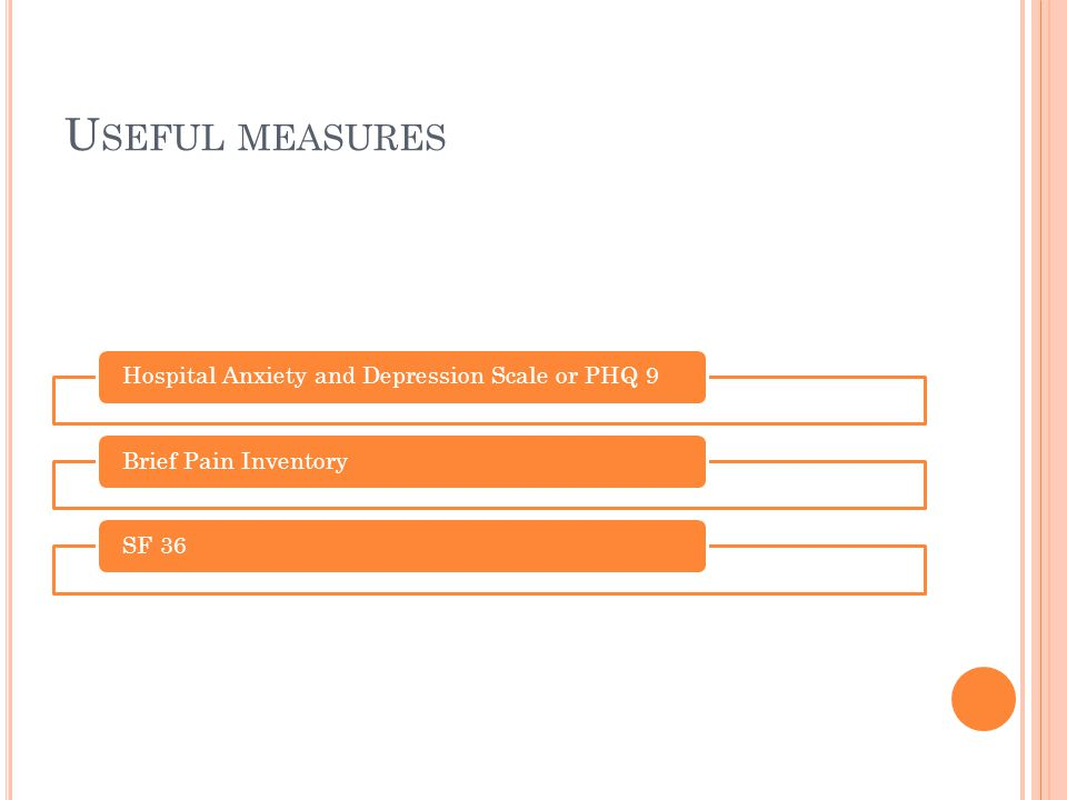 Useful measures Hospital Anxiety and Depression Scale or PHQ 9 Brief Pain Inventory SF 36
