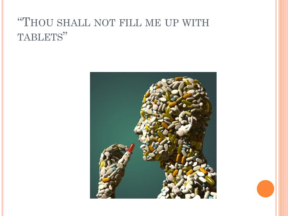 Thou shall not fill me up with tablets