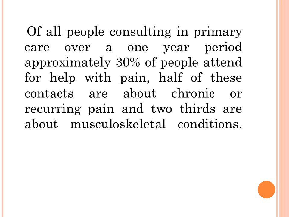 Of all people consulting in primary care over a one year period approximately 30% of people attend for help with pain, half of these contacts are about chronic or recurring pain and two thirds are about musculoskeletal conditions.
