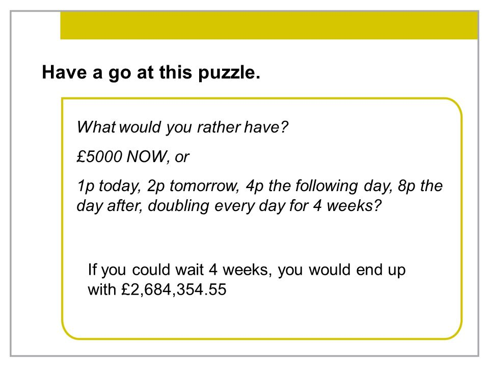 Have a go at this puzzle. What would you rather have £5000 NOW, or