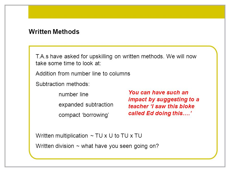 Written Methods T.A.s have asked for upskilling on written methods. We will now take some time to look at: