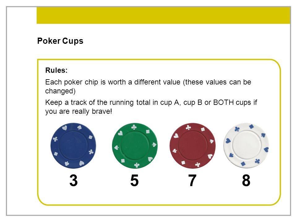 Poker Cups Rules: Each poker chip is worth a different value (these values can be changed)