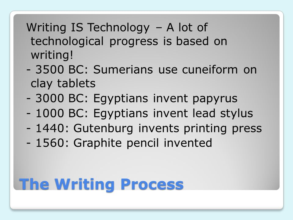 Writing IS Technology – A lot of technological progress is based on writing! - 3500 BC: Sumerians use cuneiform on clay tablets - 3000 BC: Egyptians invent papyrus - 1000 BC: Egyptians invent lead stylus - 1440: Gutenburg invents printing press - 1560: Graphite pencil invented