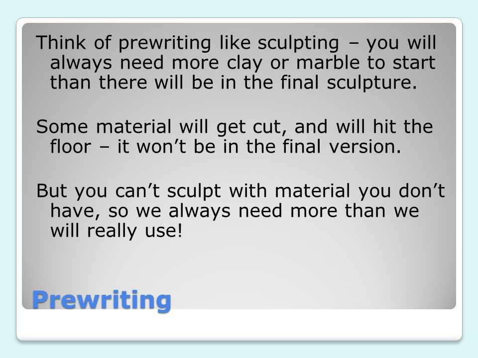 Think of prewriting like sculpting – you will always need more clay or marble to start than there will be in the final sculpture.