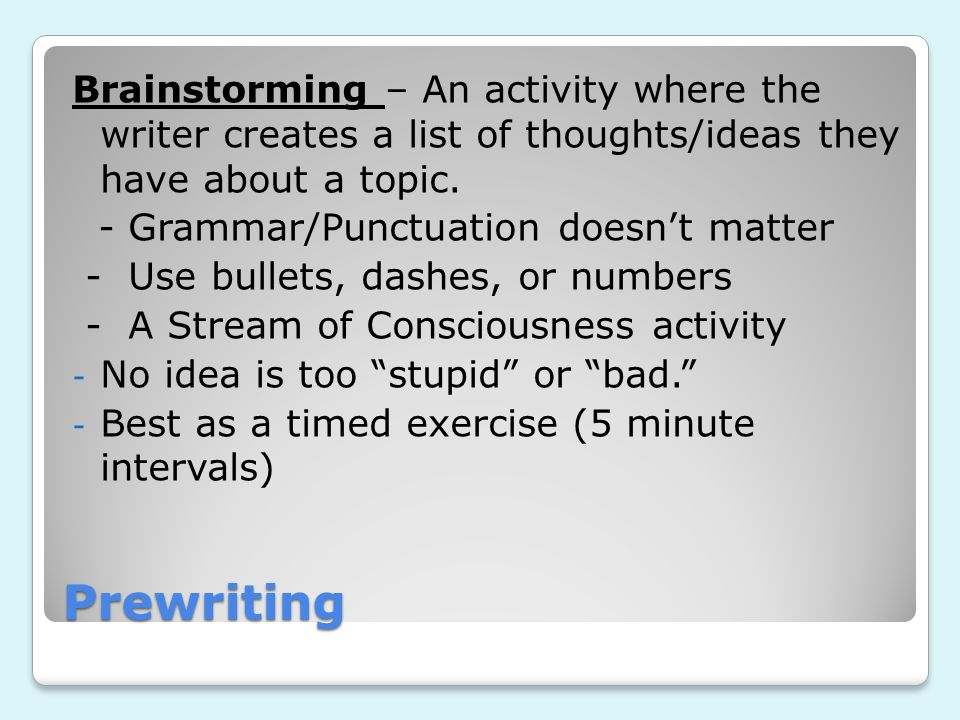Brainstorming – An activity where the writer creates a list of thoughts/ideas they have about a topic.