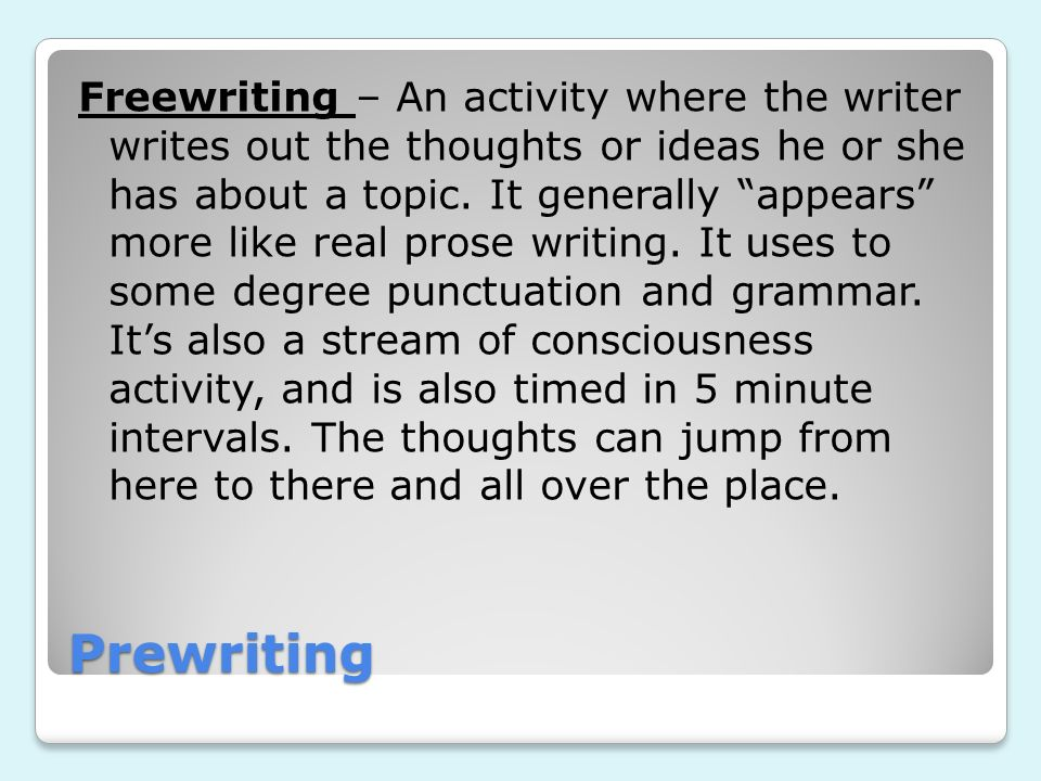 Freewriting – An activity where the writer writes out the thoughts or ideas he or she has about a topic. It generally appears more like real prose writing. It uses to some degree punctuation and grammar. It's also a stream of consciousness activity, and is also timed in 5 minute intervals. The thoughts can jump from here to there and all over the place.