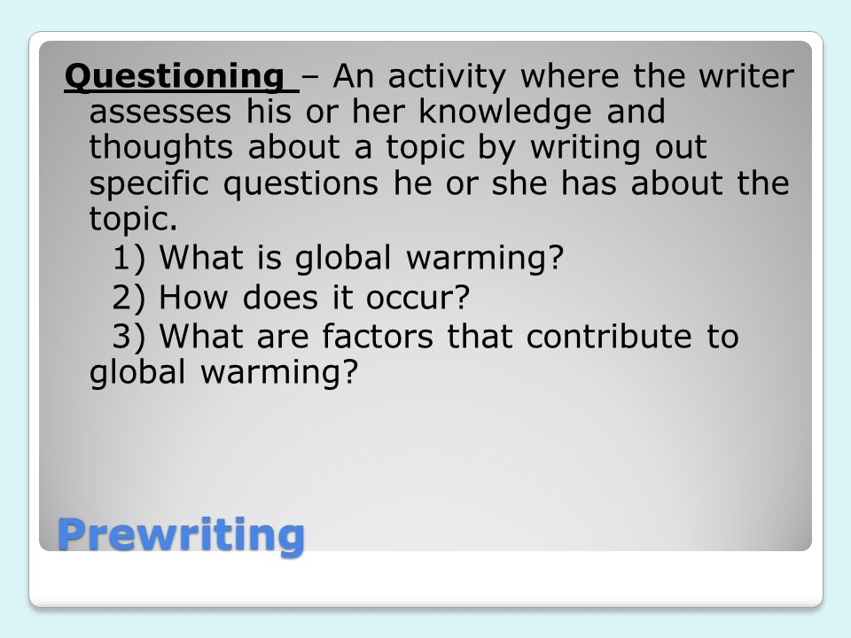 Questioning – An activity where the writer assesses his or her knowledge and thoughts about a topic by writing out specific questions he or she has about the topic. 1) What is global warming 2) How does it occur 3) What are factors that contribute to global warming