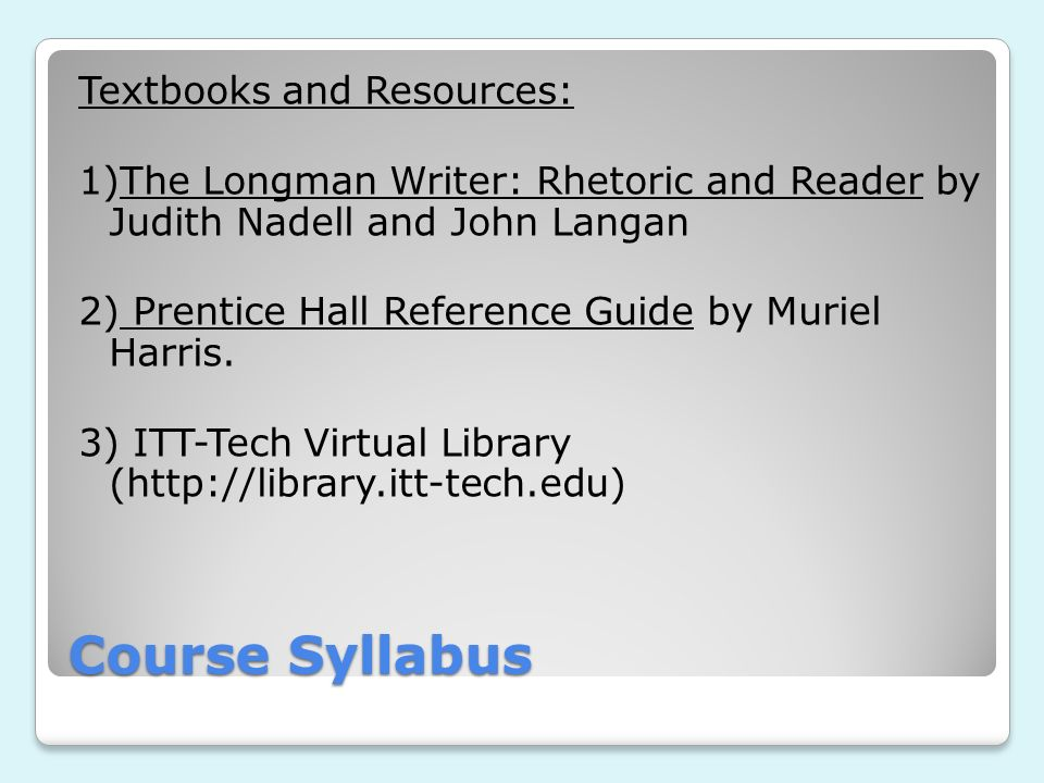 Textbooks and Resources: 1)The Longman Writer: Rhetoric and Reader by Judith Nadell and John Langan 2) Prentice Hall Reference Guide by Muriel Harris. 3) ITT-Tech Virtual Library (http://library.itt-tech.edu)