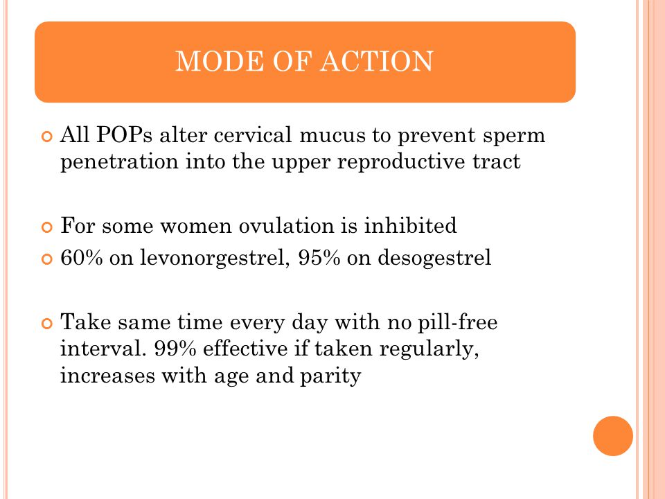 MODE OF ACTION All POPs alter cervical mucus to prevent sperm penetration into the upper reproductive tract.