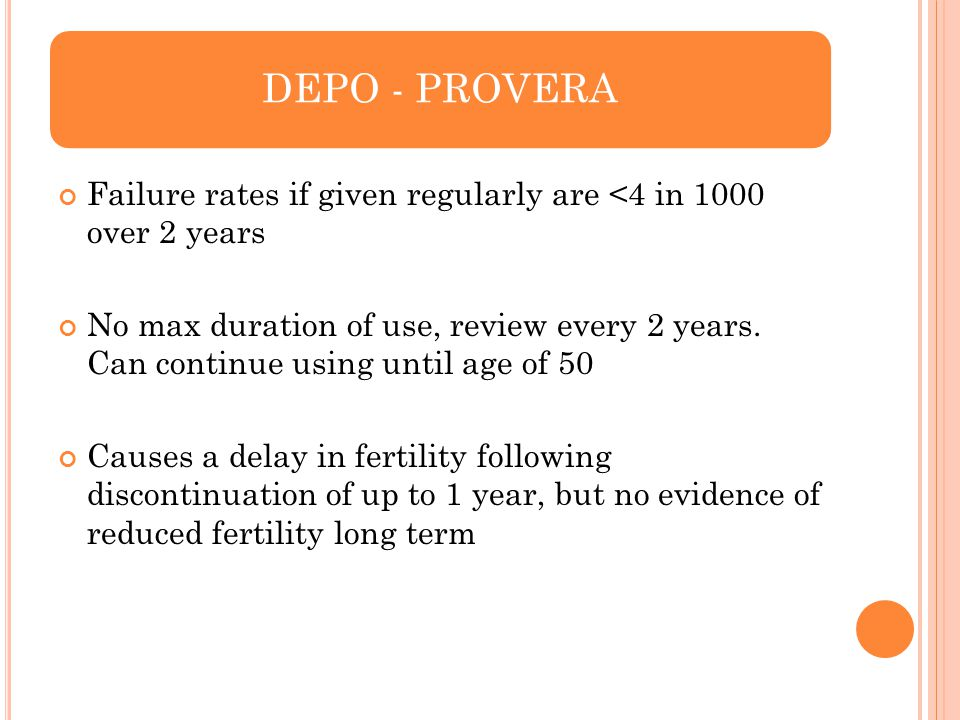 DEPO - PROVERA Failure rates if given regularly are <4 in 1000 over 2 years.