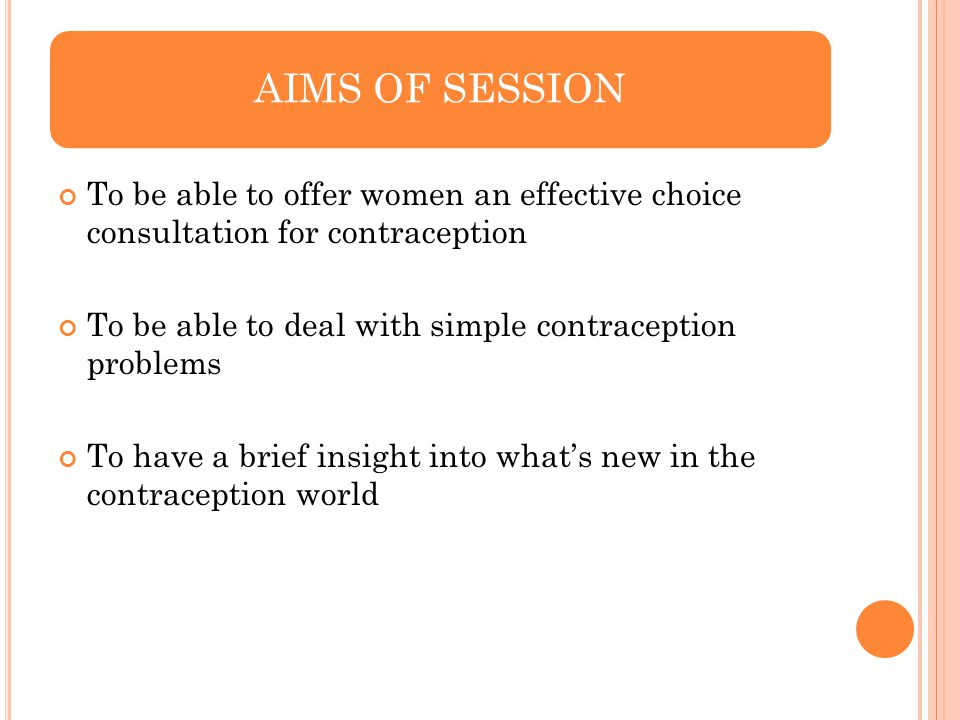AIMS OF SESSION To be able to offer women an effective choice consultation for contraception.