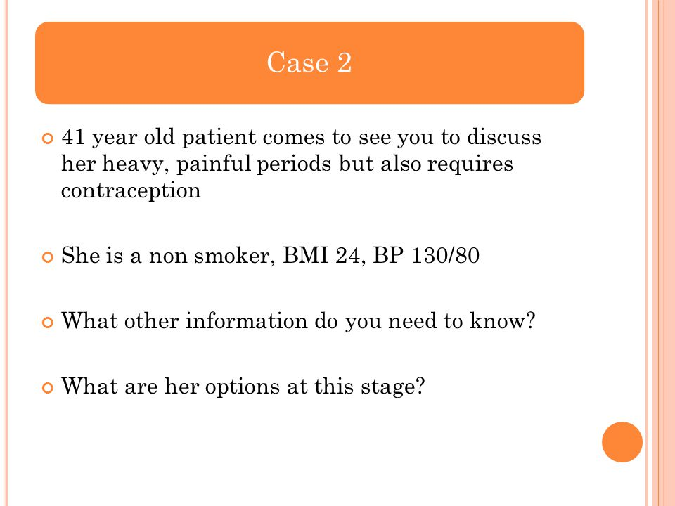 Case 2 41 year old patient comes to see you to discuss her heavy, painful periods but also requires contraception.