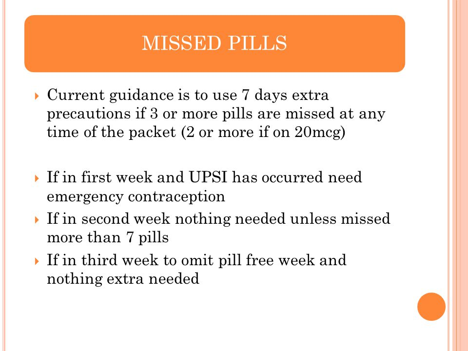 MISSED PILLS Current guidance is to use 7 days extra precautions if 3 or more pills are missed at any time of the packet (2 or more if on 20mcg)