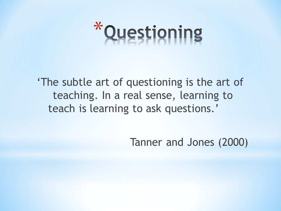 Questioning 'The subtle art of questioning is the art of teaching. In a real sense, learning to teach is learning to ask questions.'