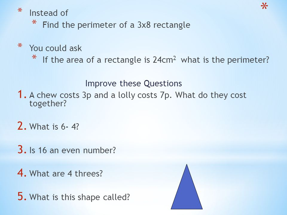 Instead of Find the perimeter of a 3x8 rectangle. You could ask. If the area of a rectangle is 24cm2 what is the perimeter