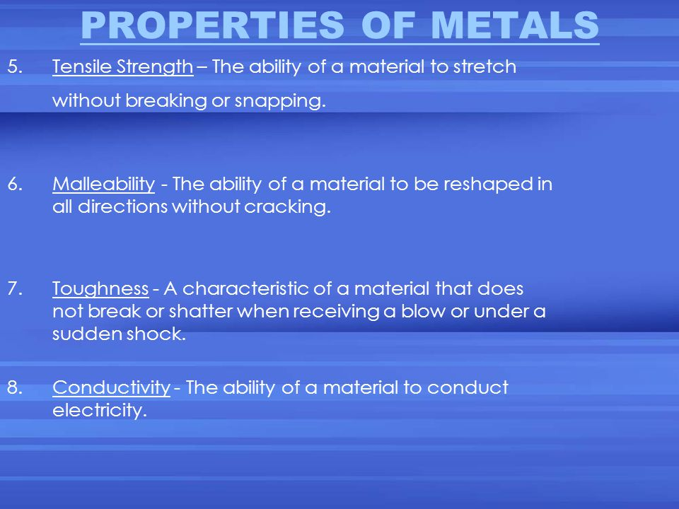 PROPERTIES OF METALS 5. Tensile Strength – The ability of a material to stretch without breaking or snapping.