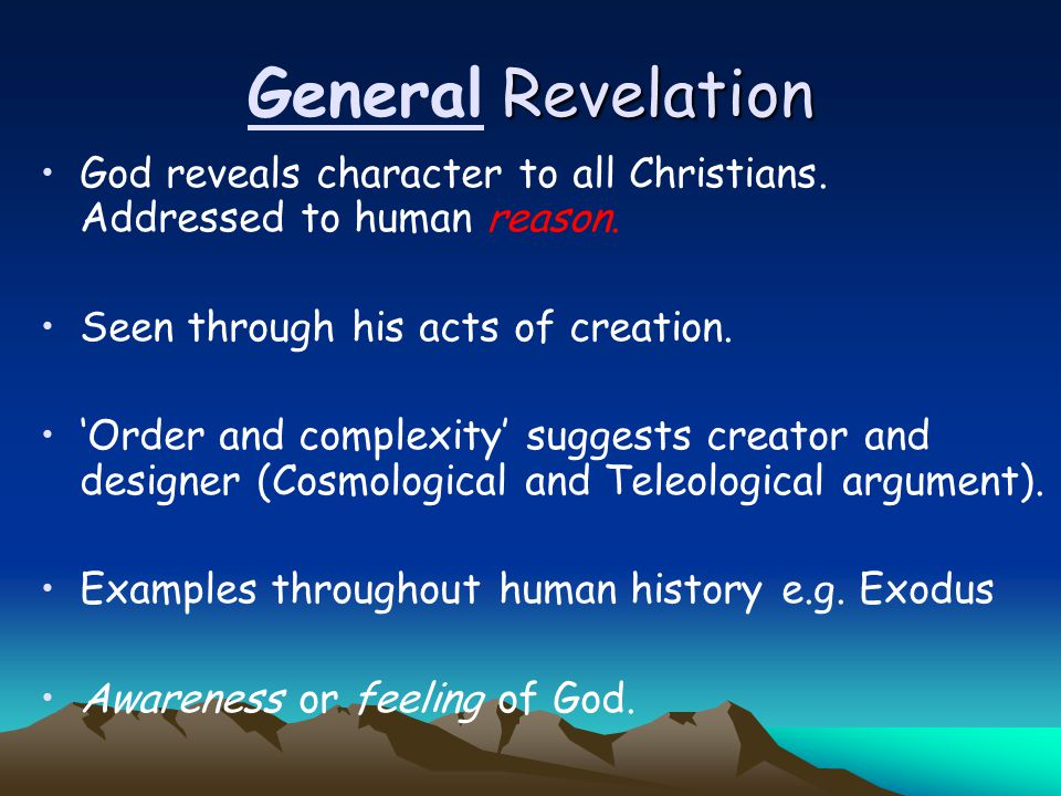 General Revelation God reveals character to all Christians. Addressed to human reason. Seen through his acts of creation.