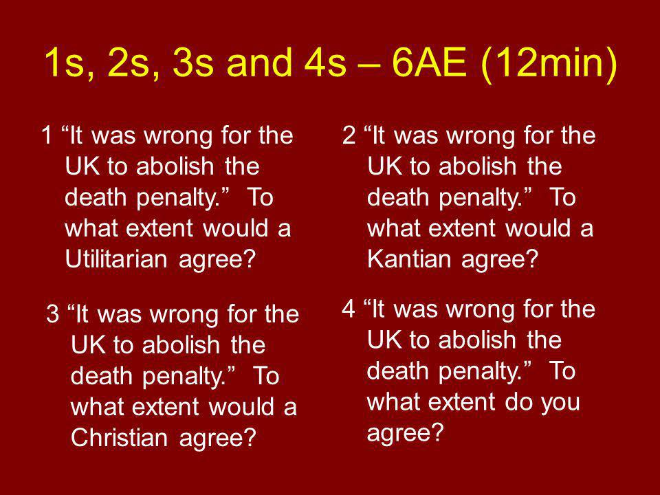 1s, 2s, 3s and 4s – 6AE (12min) 1 It was wrong for the UK to abolish the death penalty. To what extent would a Utilitarian agree