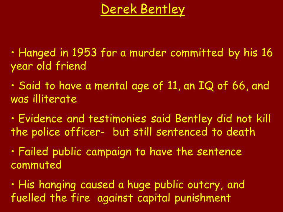 Derek Bentley Hanged in 1953 for a murder committed by his 16 year old friend. Said to have a mental age of 11, an IQ of 66, and was illiterate.