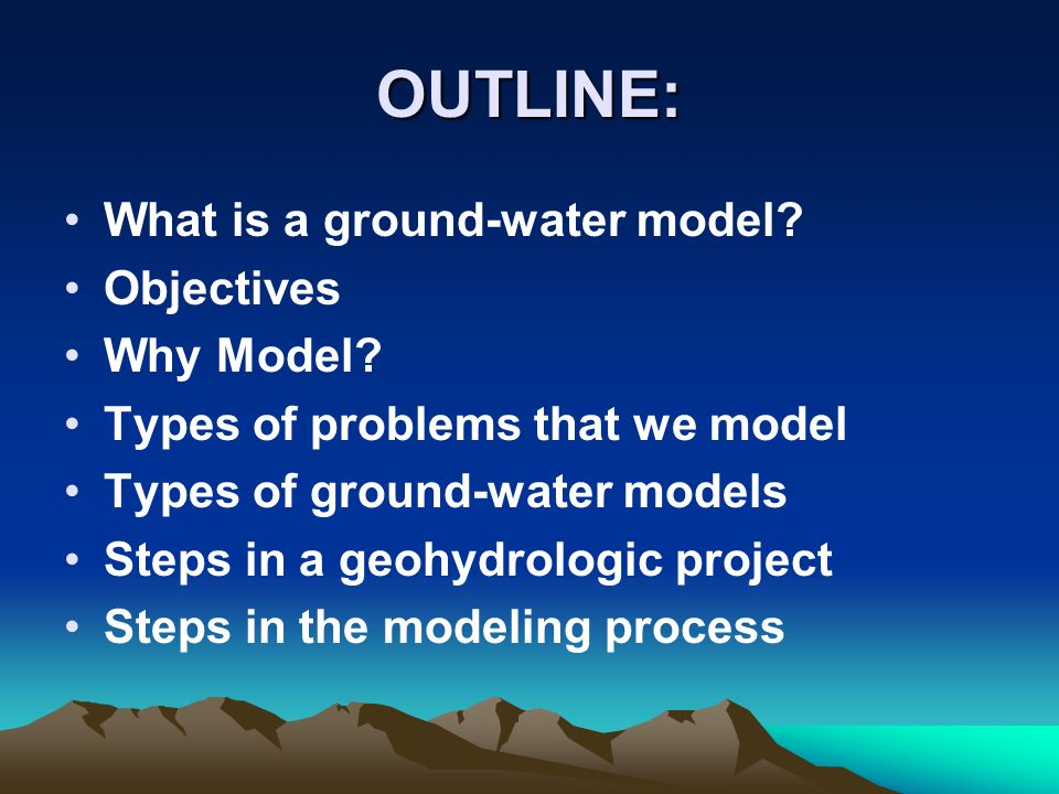 OUTLINE: What is a ground-water model Objectives Why Model