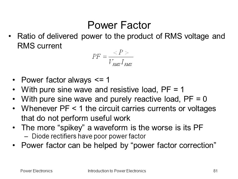 Power Factor Ratio of delivered power to the product of RMS voltage and RMS current. Power factor always <= 1.