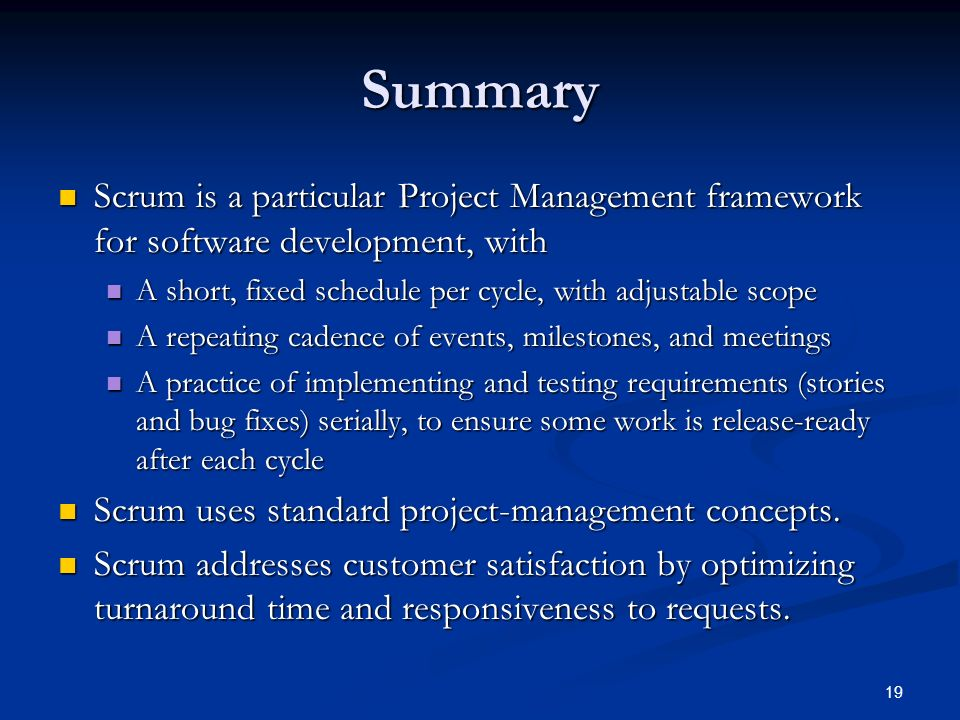 Summary Scrum is a particular Project Management framework for software development, with. A short, fixed schedule per cycle, with adjustable scope.