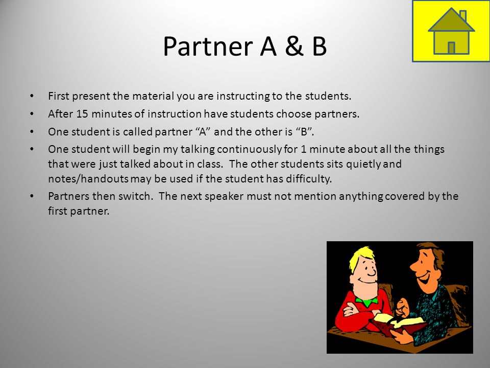 Partner A & BFirst present the material you are instructing to the students. After 15 minutes of instruction have students choose partners.