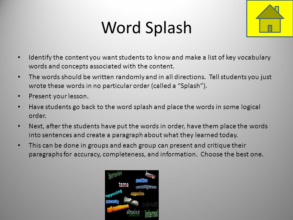 Word SplashIdentify the content you want students to know and make a list of key vocabulary words and concepts associated with the content.