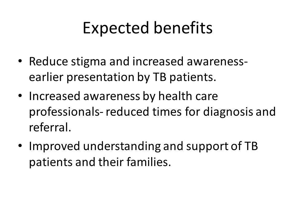Expected benefits Reduce stigma and increased awareness- earlier presentation by TB patients.
