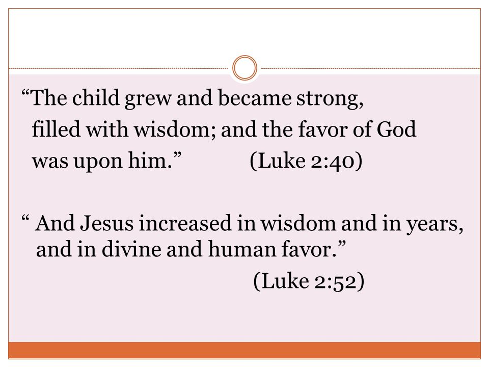 The child grew and became strong, filled with wisdom; and the favor of God was upon him. (Luke 2:40) And Jesus increased in wisdom and in years, and in divine and human favor. (Luke 2:52)