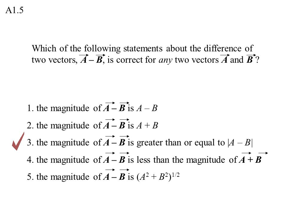 A1.5 Which of the following statements about the difference of two vectors, A – B, is correct for any two vectors A and B