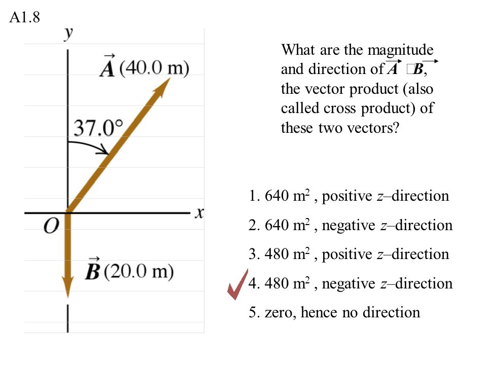 A1.8 What are the magnitude and direction of A ´B, the vector product (also called cross product) of these two vectors